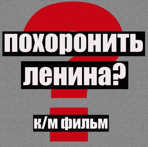 """фильма """"ПОХОРОНИТЬ ЛЕНИНА ?"""""""